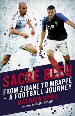 Sacre Bleu: Zidane to Mbappe - A football journey by Matthew Spiro