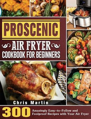 Proscenic Air Fryer Cookbook for Beginners: 300 Amazingly Easy-to-Follow and Foolproof Recipes with Your Air Fryer by Chris Martin