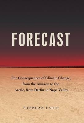 Forecast: The Consequences of Climate Change, from the Amazon to the Arctic, from Darfur to Napa Valley by Stephan Faris