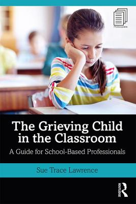 The Grieving Child in the Classroom: A Guide for School-Based Professionals by Sue Trace Lawrence
