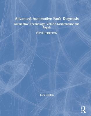 Advanced Automotive Fault Diagnosis: Automotive Technology: Vehicle Maintenance and Repair by Tom Denton