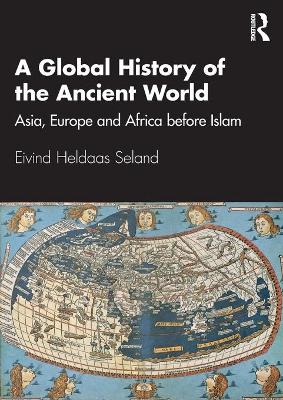 A Global History of the Ancient World: Asia, Europe and Africa before Islam by Eivind Heldaas Seland