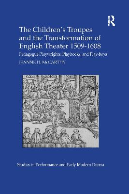 The The Children's Troupes and the Transformation of English Theater 1509-1608: Pedagogue, Playwrights, Playbooks, and Play-boys by Jeanne McCarthy