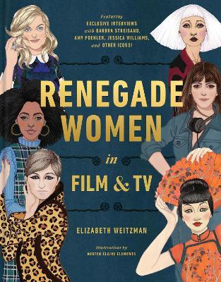 Renegade Women: 50 Trailblazers in Film and TV by Elizabeth Weitzman