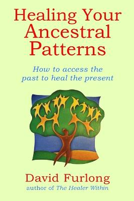 Healing Your Ancestral Patterns: How to Access the Past to Heal the Present by David Furlong