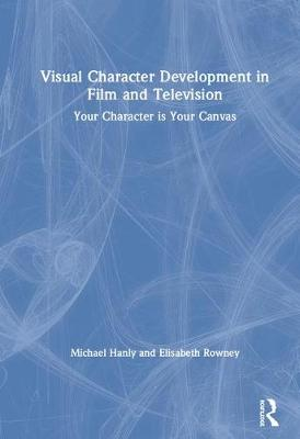 Visual Character Development in Film and Television: Your Character is Your Canvas by Michael Hanly