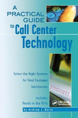 A A Practical Guide to Call Center Technology: Select the Right Systems for Total Customer Satisfaction by Andrew Waite