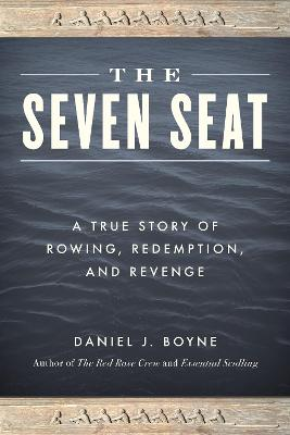 The Seven Seat: A True Story of Rowing, Revenge, and Redemption by Daniel J. Boyne