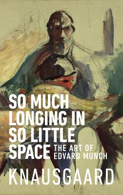 So Much Longing in So Little Space: The art of Edvard Munch book