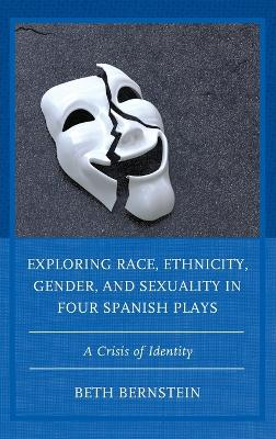 Exploring Race, Ethnicity, Gender, and Sexuality in Four Spanish Plays: A Crisis of Identity book