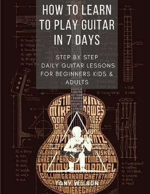 How to Learn to Play Guitar in 7 Days: Step-By-Step Daily Guitar Lessons for beginners kids and adults by Tony Wilson