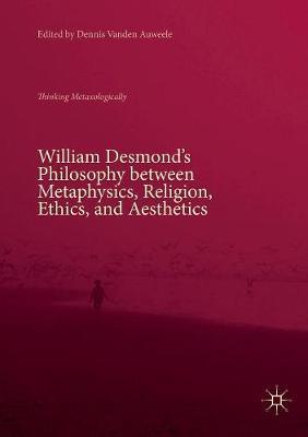 William Desmond's Philosophy between Metaphysics, Religion, Ethics, and Aesthetics: Thinking Metaxologically by Dennis Vanden Auweele