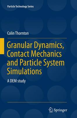 Granular Dynamics, Contact Mechanics and Particle System Simulations by Colin Thornton
