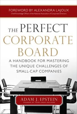 The Perfect Corporate Board:  A Handbook for Mastering the Unique Challenges of Small-Cap Companies by Adam Epstein