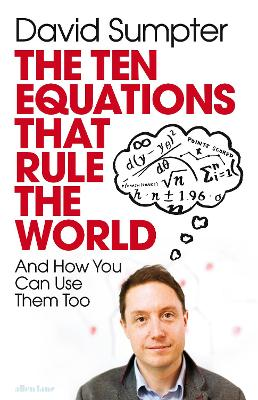 The Ten Equations that Rule the World: And How You Can Use Them Too by David Sumpter