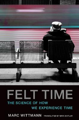Felt Time: The Science of How We Experience Time by Marc Wittmann
