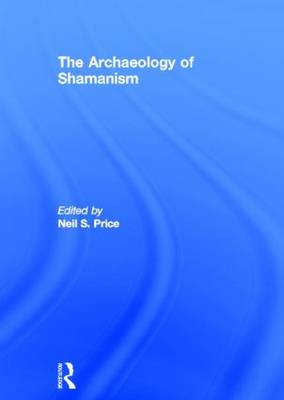 The Archaeology of Shamanism by Neil Price