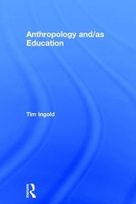 Anthropology and/as Education by Tim Ingold