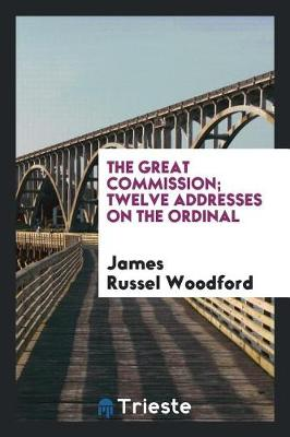 The Great Commission; Twelve Addresses on the Ordinal by James Russel Woodford