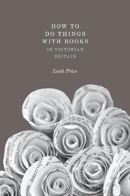 How to Do Things with Books in Victorian Britain by Leah Price