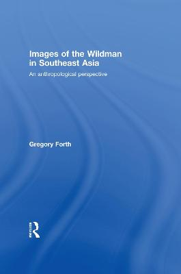 Images of the Wildman in Southeast Asia: An Anthropological Perspective by Gregory L. Forth