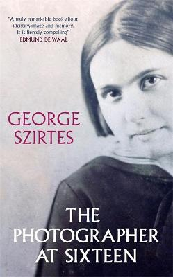The Photographer at Sixteen: SHORTLISTED FOR THE WINGATE LITERARY PRIZE 2020 by George Szirtes