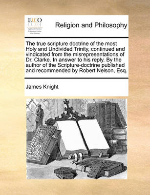 The True Scripture Doctrine of the Most Holy and Undivided Trinity, Continued and Vindicated from the Misrepresentations of Dr. Clarke. in Answer to His Reply. by the Author of the Scripture-Doctrine Published and Recommended by Robert Nelson, Esq by James Knight