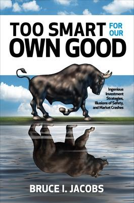 Too Smart for Our Own Good: Ingenious Investment Strategies, Illusions of Safety, and Market Crashes by Bruce Jacobs
