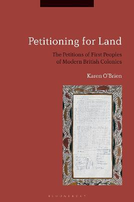 Petitioning for Land: The Petitions of First Peoples of Modern British Colonies by Karen O'Brien