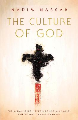 The Culture of God: The Syrian Jesus - reading the divine mind, sailing into the divine heart by Reverend Nadim Nassar