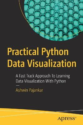 Practical Python Data Visualization: A Fast Track Approach To Learning Data Visualization With Python by Ashwin Pajankar