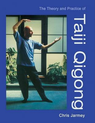 The Theory and Practice of Taiji Qingong by Chris Jarmey