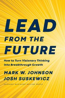 Lead from the Future: How to Turn Visionary Thinking Into Breakthrough Growth book