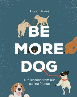 Be More Dog: Life Lessons from Our Canine Friends by Alison Davies