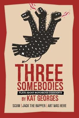 Three Somebodies: Plays about Notorious Dissidents by Kat Georges