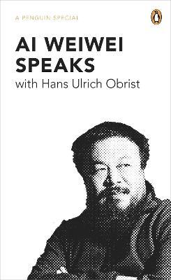 Ai Weiwei Speaks by Hans Ulrich Obrist