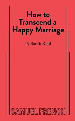 How to Transcend a Happy Marriage by Sarah Ruhl
