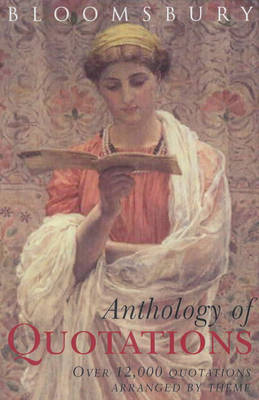 Bloomsbury Anthology of Quotations: Over 12,000 Quotations Arranged by Theme by Kathy Rooney