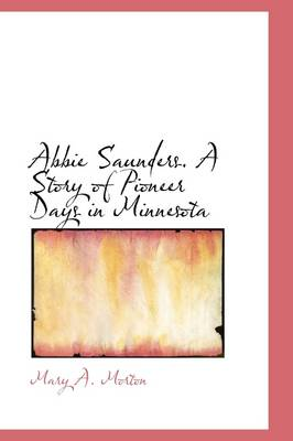 Abbie Saunders. a Story of Pioneer Days in Minnesota by Mary Morton