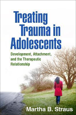 Treating Trauma in Adolescents by Martha B. Straus