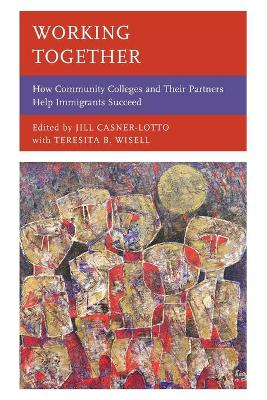 Working Together: How Community Colleges and Their Partners Help Immigrants Succeed by Jill Casner-Lotto