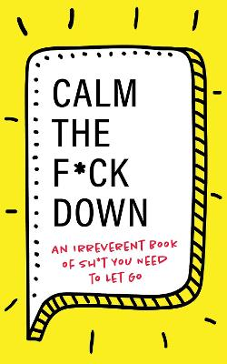 Calm the F**k Down: An Irreverent Book of Sh*t you Need to Let Go by Sourcebooks