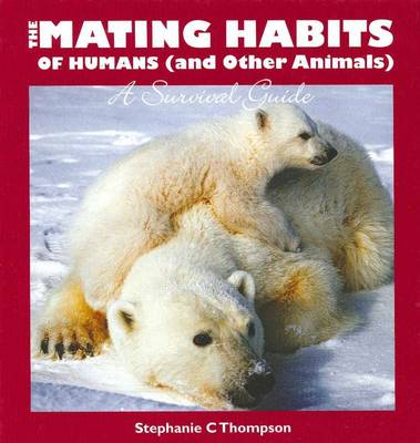 The Mating Habits of Humans (and Other Animals): A Survival Guide by Stephanie C. Thompson