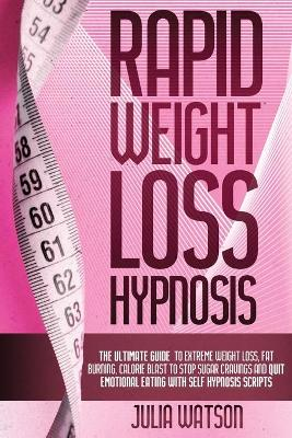 Rapid Weight Loss Hypnosis: The ultimate guide to extreme weight loss, fat burning, calorie blast to stop sugar cravings and quit emotional eating with self-hypnosis scripts by Julia Watson