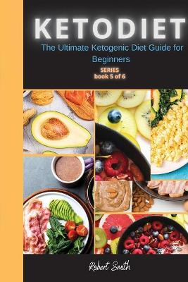KETO DIET ( 5 series ): The Ultimate Ketogenic Diet Guide for Beginners by Robert Smith