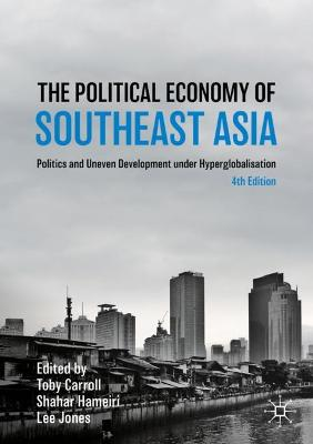 The Political Economy of Southeast Asia: Politics and Uneven Development under Hyperglobalisation by Toby Carroll