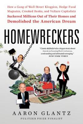 Homewreckers: How a Gang of Wall Street Kingpins, Hedge Fund Magnates, Crooked Banks, and Vulture Capitalists Suckered Millions Out of Their Homes and Demolished the American Dream by Aaron Glantz