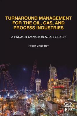 Turnaround Management for the Oil, Gas, and Process Industries: A Project Management Approach by Robert Bruce Hey