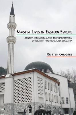 Muslim Lives in Eastern Europe by Kristen Ghodsee