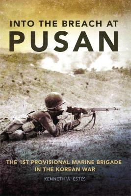 Into the Breach at Pusan: The 1st Provisional Marine Brigade in the Korean War by Kenneth W. Estes
